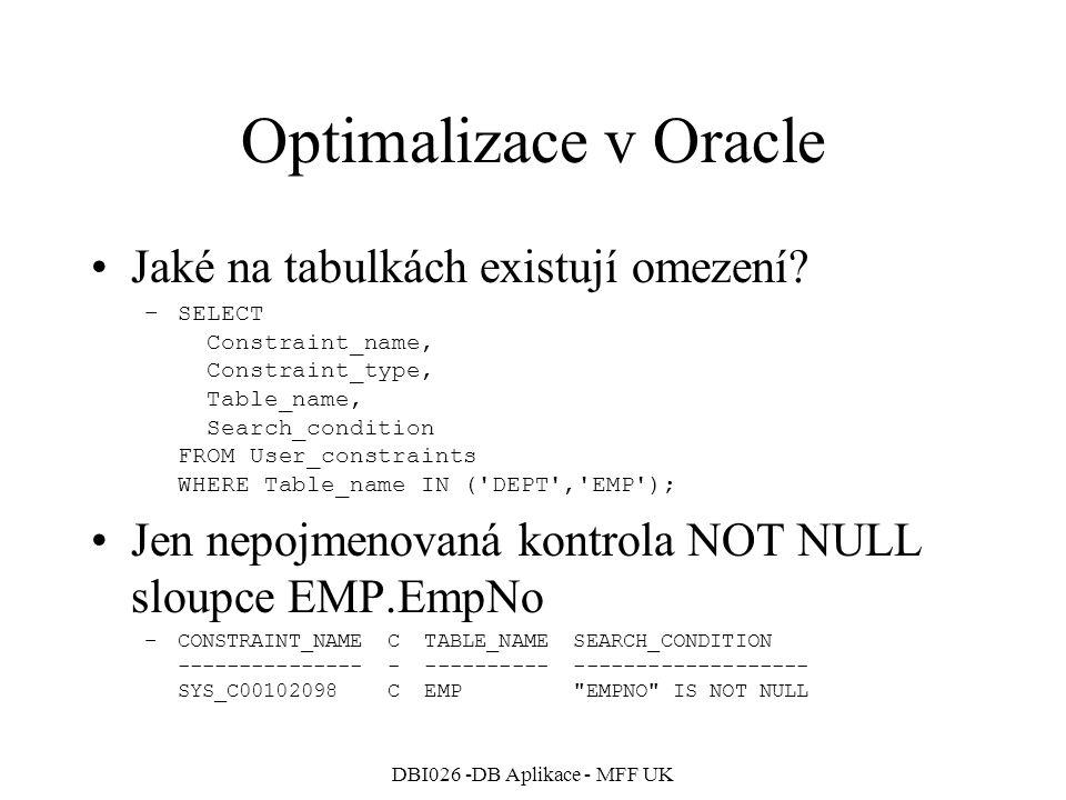 DBI026 -DB Aplikace - MFF UK Optimalizace v Oracle Přidáme primární klíče a cizí klíč –ALTER TABLE EMP ADD CONSTRAINT EMP_PK PRIMARY KEY (EmpNo); –ALTER TABLE DEPT ADD CONSTRAINT DEPT_PK PRIMARY KEY (DeptNo); –ALTER TABLE EMP ADD CONSTRAINT EMP_FK_DEPT FOREIGN KEY (DeptNo) REFERENCES DEPT(EmpNo) ON DELETE SET NULL; Existující omezení: –CONSTRAINT_NAME C TABLE_NAME SEARCH_CONDITION --------------- - ---------- ------------------- EMP_PK P EMP DEPT_PK P DEPT EMP_FK_DEPT R DEPT SYS_C00102098 C EMP EMPNO IS NOT NULL