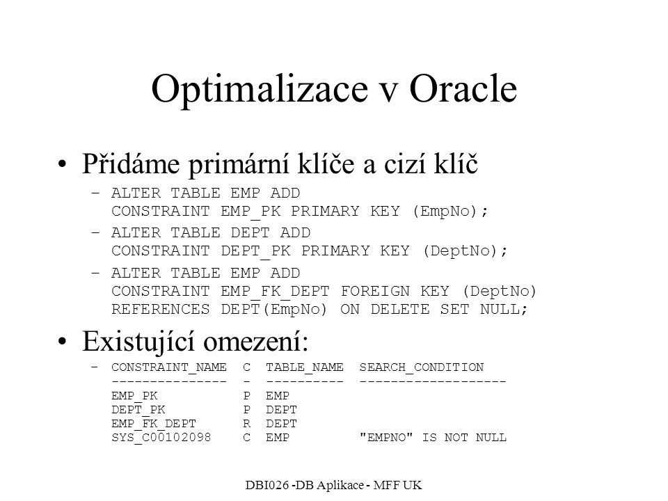 DBI026 -DB Aplikace - MFF UK Optimalizace v Oracle Spojení obou tabulek EMP a DEPT SQL> SELECT Emp.*, Dept.Loc 2 FROM Dept, Emp 3 WHERE Dept.DeptNo=Emp.DeptNo; Execution Plan ------------------------------------------------ 0 SELECT STATEMENT Optimizer=CHOOSE 1 0 NESTED LOOPS 2 1 TABLE ACCESS (FULL) OF EMP' 3 1 TABLE ACCESS (BY INDEX ROWID) OF DEPT 4 3 INDEX (UNIQUE SCAN) OF DEPT_PK (UNIQUE) Statistics ------------------------------------------------ 313 recursive calls 0 db block gets 81 consistent gets 0 physical reads 0 redo size 1346 bytes sent via SQL*Net to client 495 bytes received via SQL*Net from … 4 SQL*Net roundtrips to/from client 8 sorts (memory) 0 sorts (disk) 14 rows processed Vnořené cykly, pro každého zaměstnance se dohledá oddělení přes index