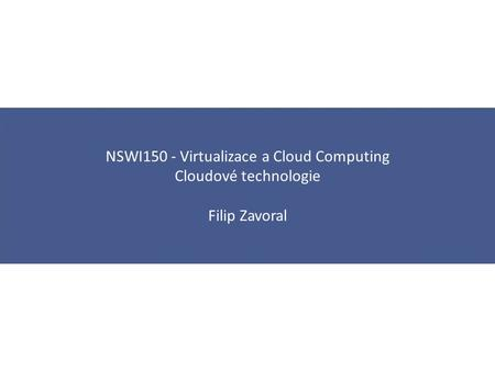 NSWI150 - Virtualizace a Cloud Computing Cloudové technologie Filip Zavoral.