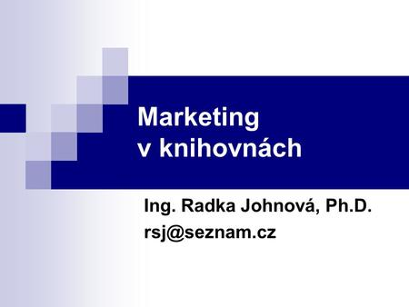 Marketing v knihovnách Ing. Radka Johnová, Ph.D.