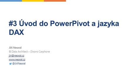 #3 Úvod do PowerPivot a jazyka DAX Jiří Neoral BI Data Architect – Dixons Carphone