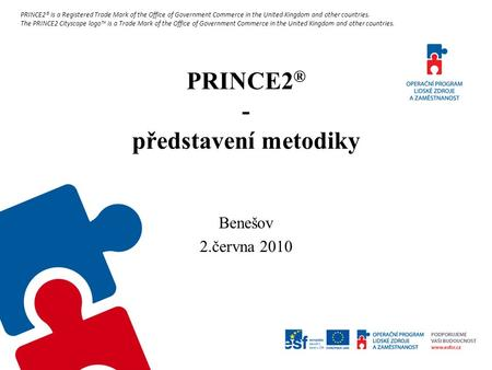PRINCE2 ® - představení metodiky Benešov 2.června 2010 PRINCE2® is a Registered Trade Mark of the Office of Government Commerce in the United Kingdom and.