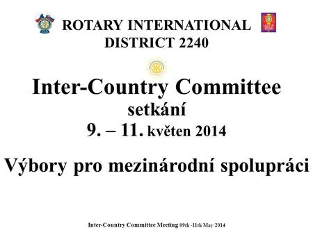 ROTARY INTERNATIONAL DISTRICT 2240 Inter-Country Committee setkání 9. – 11. květen 2014 Výbory pro mezinárodní spolupráci Inter-Country Committee Meeting.