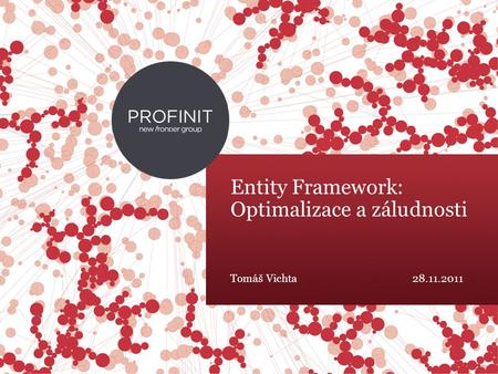 © 2015 Profinit. All rights reserved. Entity Framework: Optimalizace a záludnosti Tomáš Vichta28.11.2011.