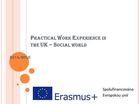 P RACTICAL W ORK E XPERIENCE IN THE UK – S OCIAL WORLD 2014/2015.