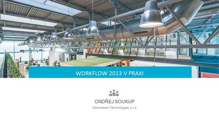 Now … Let's Talk About … WORKFLOW 2013 V PRAXI Mainstream Technologies, s.r.o. ONDŘEJ SOUKUP.