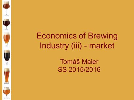 Economics of Brewing Industry (iii) - market Tomáš Maier SS 2015/2016.