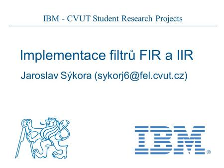 IBM - CVUT Student Research Projects Implementace filtrů FIR a IIR Jaroslav Sýkora