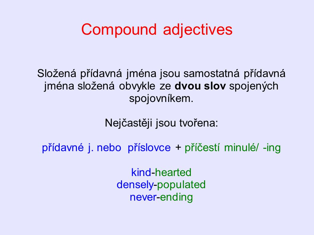 Compound adjectives 1) guess the meaning 2) write definitions 3) write funny sentences using compound adjectives old-fashioned, deeply-rooted, short-sighted, time-saving, red-handed, tight-fisted, well-informed, absent-minded, open-minded, never-to-be-forgotten
