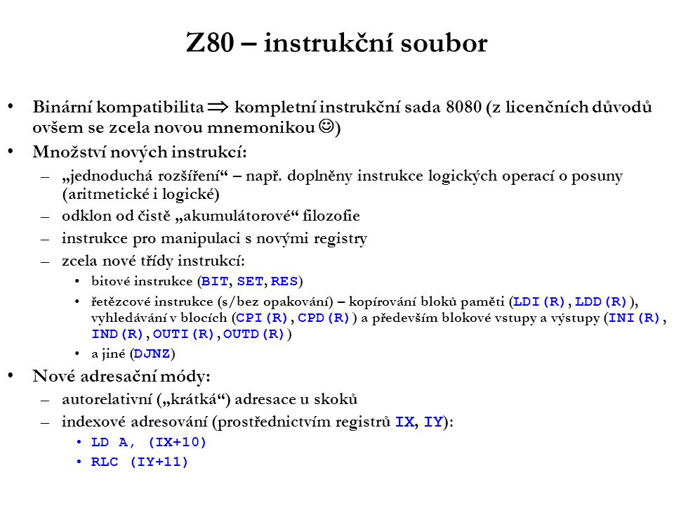 Z80 – systém přerušení Relokovatelný vektorový systém –zařízení v okamžiku přijetí svého požadavku o přerušení dodá procesoru 8-bitovou hodnotu (vektor) –vektor je použit jako index do relokovatelné tabulky obslužných rutin přerušení Kromě tohoto pokročilého mechanismu jsou implementovány i další módy: –mód kompatibility s 8080 –zjednodušený mód (tzv.