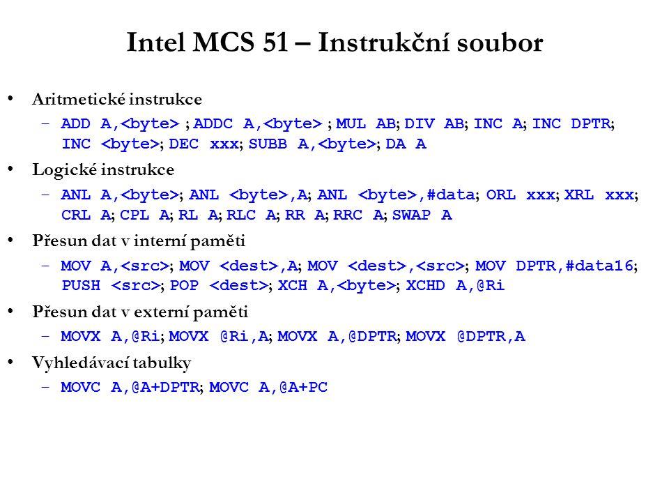 Intel MCS 51 – Instrukční soubor Bitové instrukce –ANL C,bit ; ANL C,/bit ; ORL xxx ; MOV C,bit ; MOV bit,C ; CLR C ; CLR bit ; SETB C ; SETB bit ; CPL C ; CPL bit ; JC rel ; JNC rel ; JB bit,rel ; JNB bit,rel ; JBC bit,rel Skokové instrukce –JMP addr ; JMP @A+DPTR ; CALL addr ; RET ; RETI ; NOP Podmíněné skoky –JZ rel ; JNZ rel ; DJNZ,rel ; CJNE A,,rel ; CJNE,#data,rel