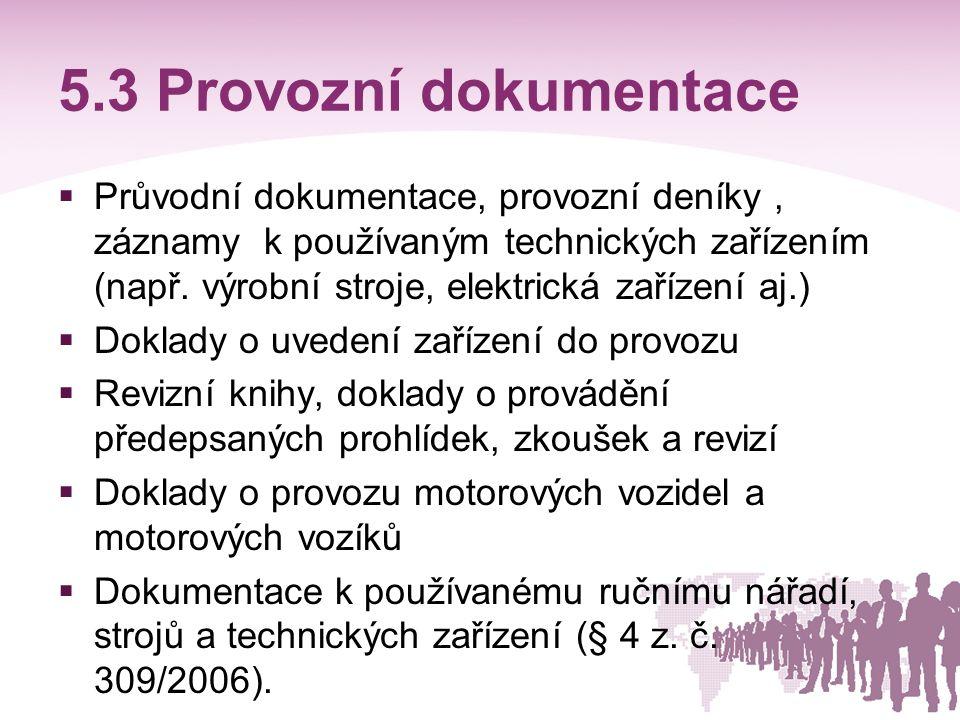 5.4 Dokumentace z oblasti pracovního prostředí  Doklady o výsledcích měření škodlivin v pracovním prostředí  Provozní řád, provozní předpisy (ZP §103 ; § 349)  Projektová dokumentace staveb  Projektová dokumentace výrobních a provozních prostorů