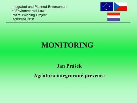 Integrated and Planned Enforcement of Environmental Law Phare Twinning Project CZ03/IB/EN/01 MONITORING Jan Prášek Agentura integrované prevence.