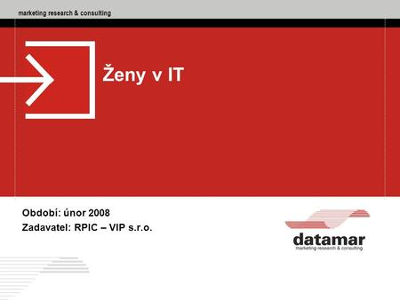 Marketing research & consulting DATAMAR - marketing research & consulting, RPIC – VIP s.r.o., Ženy v IT, 02/2008 1 marketing research & consulting Období:
