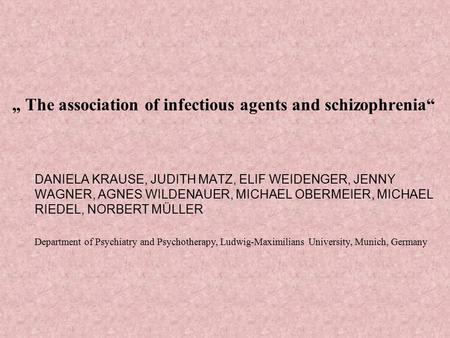 """ The association of infectious agents and schizophrenia"" DANIELA KRAUSE, JUDITH MATZ, ELIF WEIDENGER, JENNY WAGNER, AGNES WILDENAUER, MICHAEL OBERMEIER,"