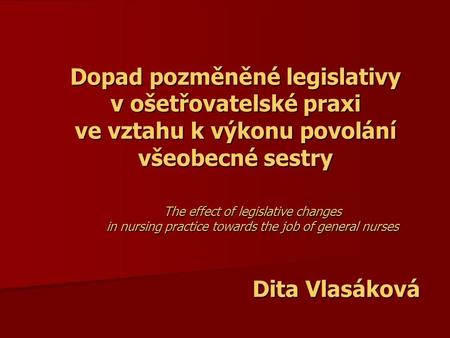Dopad pozměněné legislativy v ošetřovatelské praxi ve vztahu k výkonu povolání všeobecné sestry The effect of legislative changes in nursing practice towards.