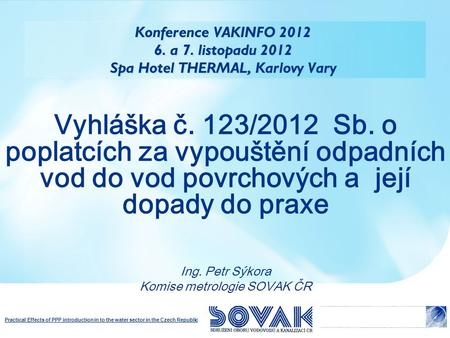 Practical Effects of PPP introduction in to the water sector in the Czech Republic Konference VAKINFO 2012 6. a 7. listopadu 2012 Spa Hotel THERMAL, Karlovy.