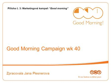 "Good Morning Campaign wk 40 Zpracovala Jana Plesnerova Příloha č. 3: Marketingová kampaň ""Good morning"""