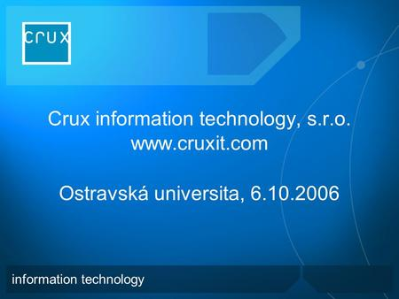 Crux information technology, s.r.o.  Ostravská universita, 6.10.2006 information technology.
