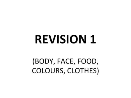 REVISION 1 (BODY, FACE, FOOD, COLOURS, CLOTHES). BODY What is it? HEAD.