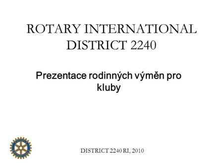 ROTARY INTERNATIONAL DISTRICT 2240 Prezentace rodinných výměn pro kluby DISTRICT 2240 RI, 2010.