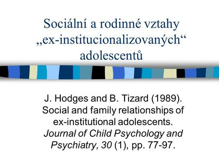 "Sociální a rodinné vztahy ""ex-institucionalizovaných"" adolescentů J. Hodges and B. Tizard (1989). Social and family relationships of ex-institutional adolescents."