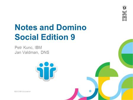 Notes and Domino Social Edition 9 Petr Kunc, IBM Jan Valdman, DNS ©2012 IBM Corporation.