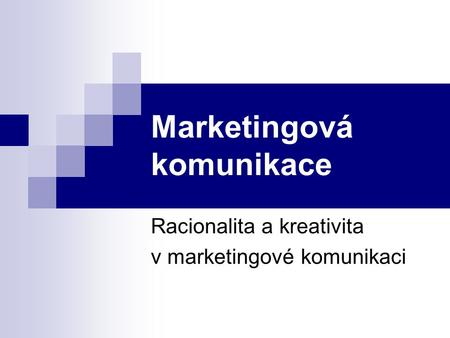 Marketingová komunikace Racionalita a kreativita v marketingové komunikaci.