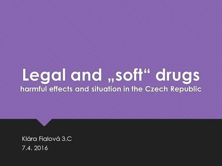 "Legal and ""soft"" drugs harmful effects and situation in the Czech Republic Klára Fialová 3.C 7.4. 2016 Klára Fialová 3.C 7.4. 2016."