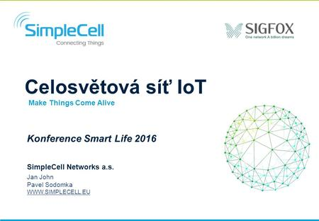 Celosvětová síť IoT BLUE CELL Konference Smart Life 2016 SimpleCell Networks a.s. Jan John Pavel Sodomka  Make Things Come Alive.