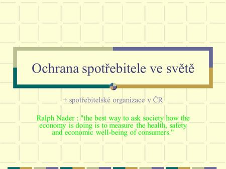 Ochrana spotřebitele ve světě + spotřebitelské organizace v ČR Ralph Nader : the best way to ask society how the economy is doing is to measure the health,