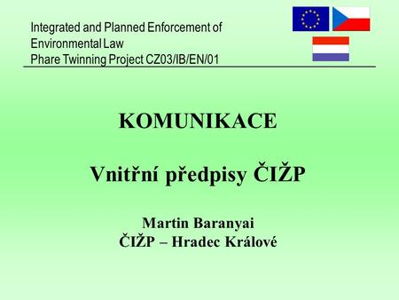 Integrated and Planned Enforcement of Environmental Law Phare Twinning Project CZ03/IB/EN/01 KOMUNIKACE Vnitřní předpisy ČIŽP Martin Baranyai ČIŽP – Hradec.