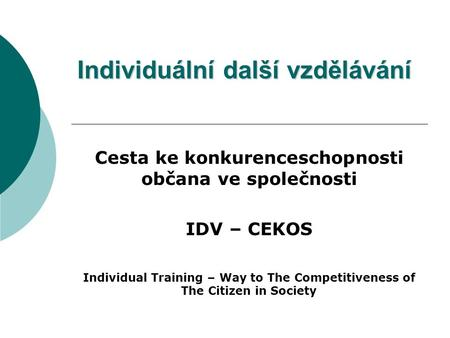 Individuální další vzdělávání Cesta ke konkurenceschopnosti občana ve společnosti IDV – CEKOS Individual Training – Way to The Competitiveness of The Citizen.