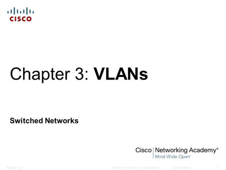 © 2008 Cisco Systems, Inc. All rights reserved.Cisco ConfidentialPresentation_ID 1 Chapter 3: VLANs Switched Networks.