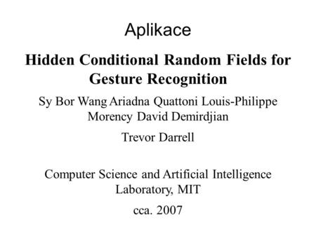 Aplikace Hidden Conditional Random Fields for Gesture Recognition Sy Bor Wang Ariadna Quattoni Louis-Philippe Morency David Demirdjian Trevor Darrell Computer.