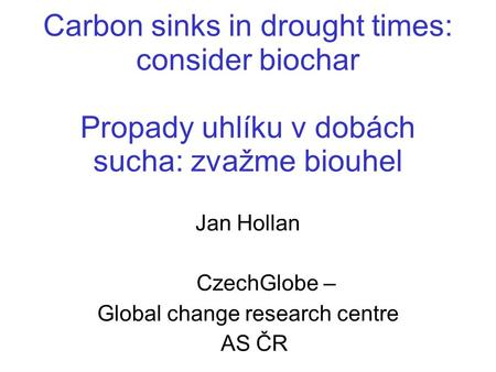 Carbon sinks in drought times: consider biochar Propady uhlíku v dobách sucha: zvažme biouhel Jan Hollan CzechGlobe – Global change research centre AS.