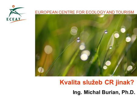 EUROPEAN CENTRE FOR ECOLOGY AND TOURISM Ing. Michal Burian, Ph.D. Kvalita služeb CR jinak?