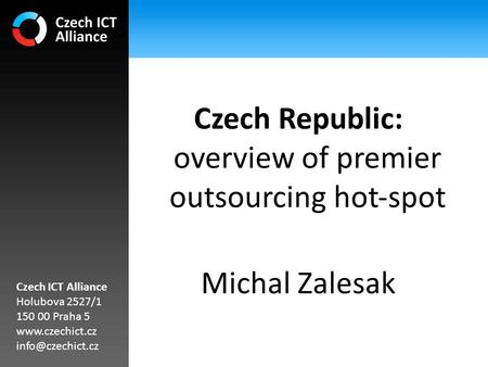 Czech Republic: overview of premier outsourcing hot‐spot Michal Zalesak Czech ICT Alliance Holubova 2527/1 150 00 Praha 5