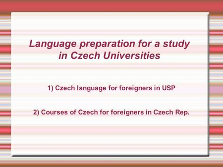 Language preparation for a study in Czech Universities 1) Czech language for foreigners in USP 2) Courses of Czech for foreigners in Czech Rep.
