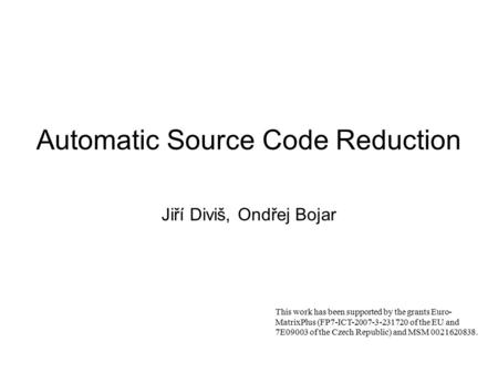 Automatic Source Code Reduction Jiří Diviš, Ondřej Bojar This work has been supported by the grants Euro- MatrixPlus (FP7-ICT-2007-3-231720 of the EU and.