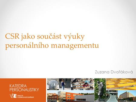 DEPARTMENT OF HR MANAGEMENT UNIVERSITY OF ECONOMICS, PRAGUE | W. CHURCHILL Sq. 4 | 130 67 Prague 3 | kp.vse.cz CSR jako součást výuky personálního managementu.