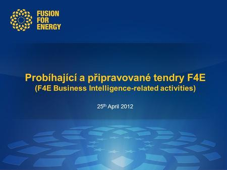 Probíhající a připravované tendry F4E (F4E Business Intelligence-related activities) 25 th April 2012.