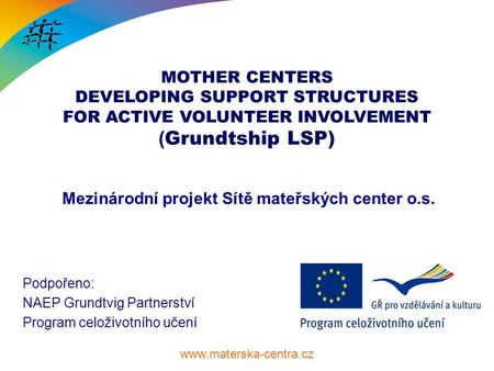 MOTHER CENTERS DEVELOPING SUPPORT STRUCTURES FOR ACTIVE VOLUNTEER INVOLVEMENT ( Grundtship LSP) Mezinárodní projekt Sítě mateřských.