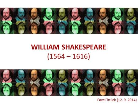 WILLIAM SHAKESPEARE (1564 – 1616) Pavel Trtílek (12. 9. 2014)