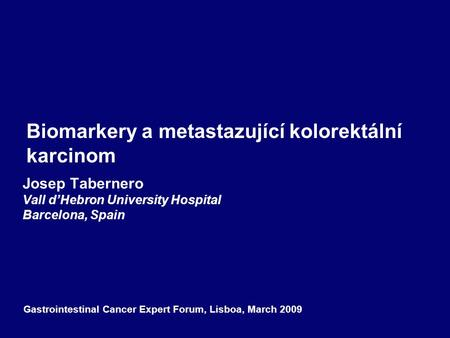 Biomarkery a metastazující kolorektální karcinom Josep Tabernero Vall d'Hebron University Hospital Barcelona, Spain Gastrointestinal Cancer Expert Forum,