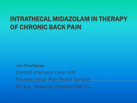 INTRATHECAL MIDAZOLAM IN THERAPY OF CHRONIC BACK PAIN Jan Procházka Central Intensive Care Unit Neurosurgical Pain Relief Service KZ a.s., Masaryk Hospital.