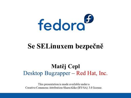 Se SELinuxem bezpečně Matěj Cepl Desktop Bugzapper – Red Hat, Inc. This presentation is made available under a Creative Commons Attribution-ShareAlike.