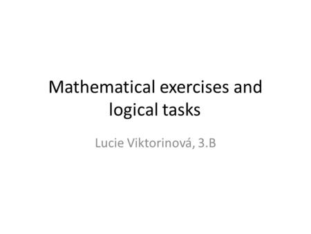 Mathematical exercises and logical tasks Lucie Viktorinová, 3.B.