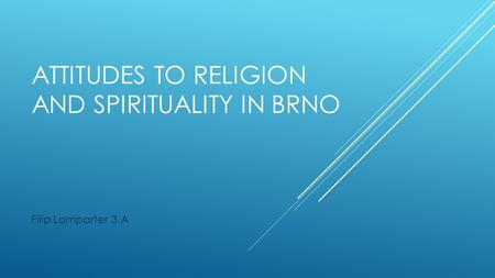 ATTITUDES TO RELIGION AND SPIRITUALITY IN BRNO Filip Lamparter 3.A.
