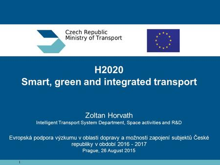 1 H2020 Smart, green and integrated transport Zoltan Horvath Intelligent Transport System Department, Space activities and R&D Evropská podpora výzkumu.